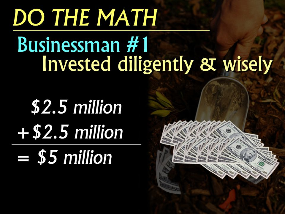 Businessman #1 Invested diligently & wisely $2.5 million +$2.5 million = $5 million $2.5 million +$2.5 million = $5 million