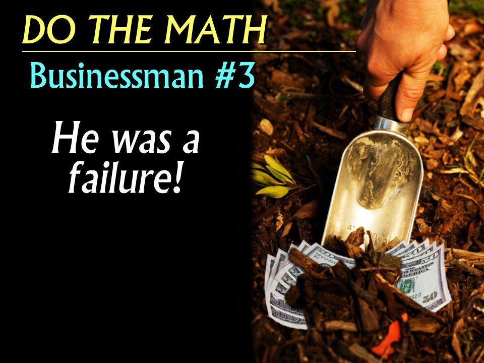 DO THE MATH Businessman #3 He was a failure!