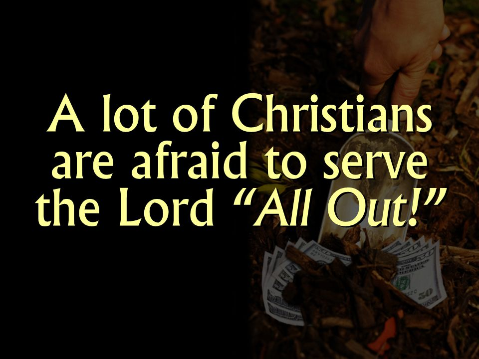 A lot of Christians are afraid to serve the Lord All Out!