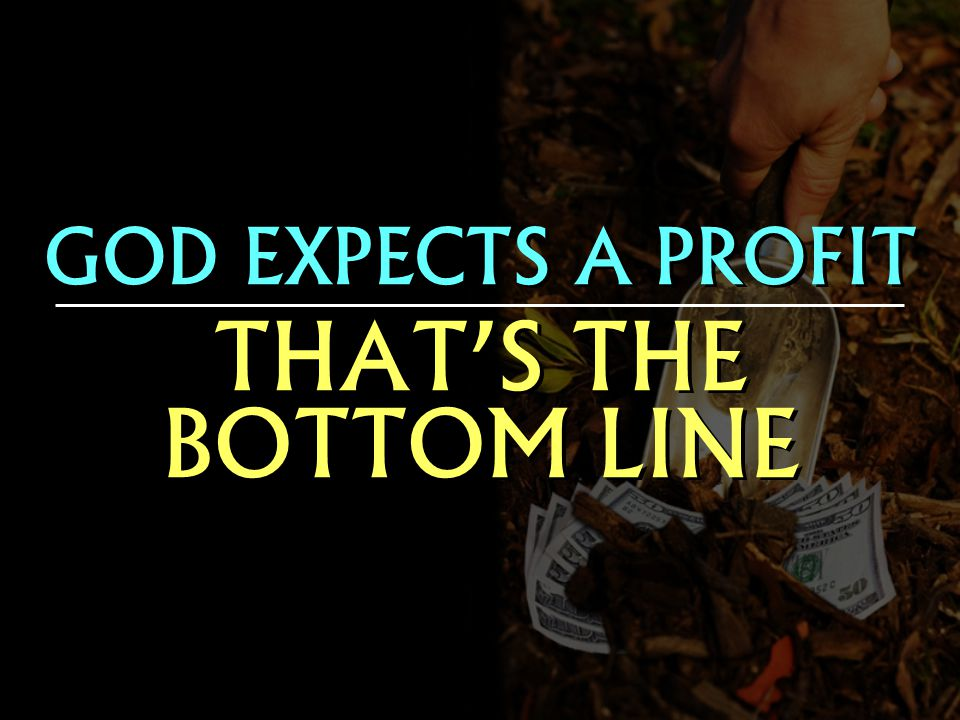 GOD EXPECTS A PROFIT THATS THE BOTTOM LINE GOD EXPECTS A PROFIT THATS THE BOTTOM LINE