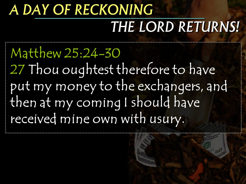 Matthew 25:24-30 27 Thou oughtest therefore to have put my money to the exchangers, and then at my coming I should have received mine own with usury.