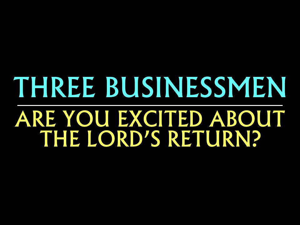 THREE BUSINESSMEN ARE YOU EXCITED ABOUT THE LORDS RETURN.
