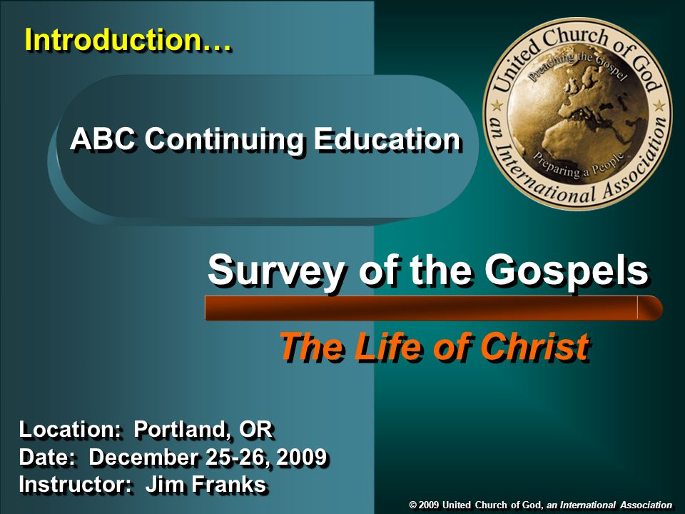 Survey of the Gospels The Life of Christ © 2009 United Church of God, an International Association ABC Continuing Education Location: Portland, OR Date: December 25-26, 2009 Instructor: Jim Franks Location: Portland, OR Date: December 25-26, 2009 Instructor: Jim Franks Introduction…Introduction…