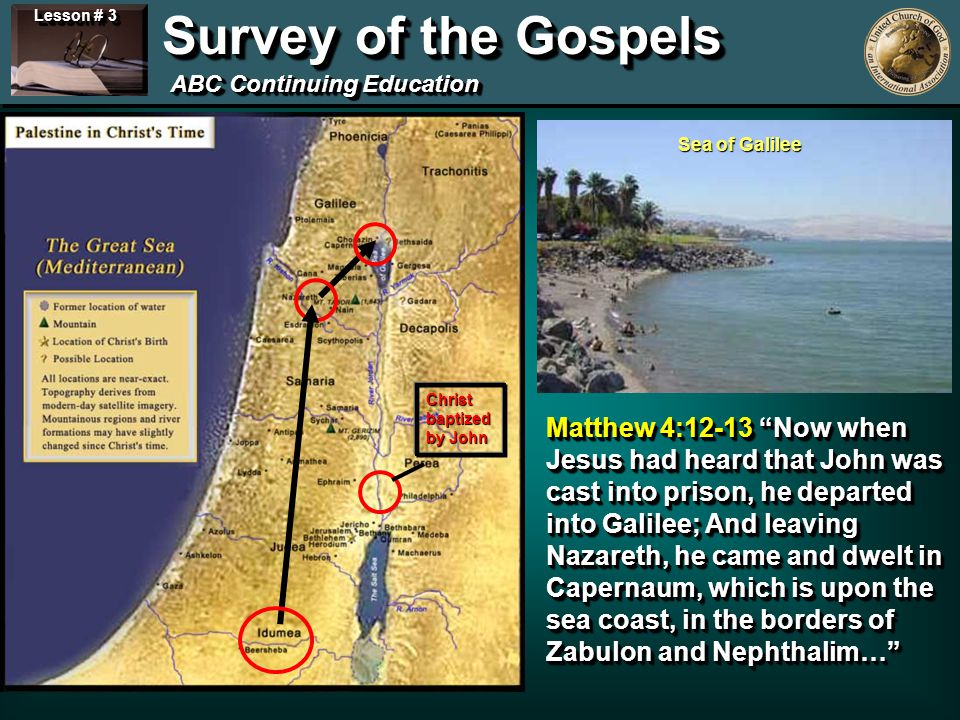 Lesson # 3 Survey of the Gospels ABC Continuing Education Sea of Galilee Christ baptized by John Matthew 4:12-13 Now when Jesus had heard that John was cast into prison, he departed into Galilee; And leaving Nazareth, he came and dwelt in Capernaum, which is upon the sea coast, in the borders of Zabulon and Nephthalim…