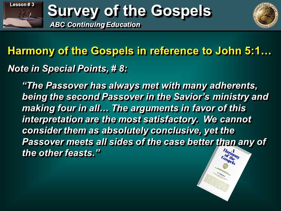 Lesson # 3 Survey of the Gospels ABC Continuing Education Harmony of the Gospels in reference to John 5:1… Note in Special Points, # 8: The Passover has always met with many adherents, being the second Passover in the Saviors ministry and making four in all… The arguments in favor of this interpretation are the most satisfactory.