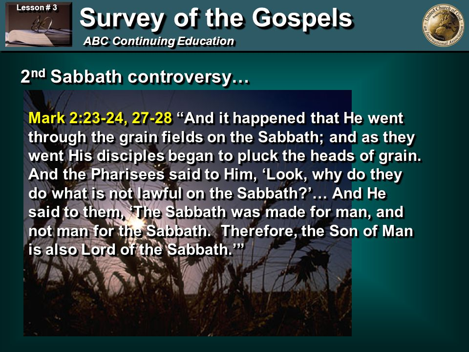 Lesson # 3 Survey of the Gospels ABC Continuing Education 2 nd Sabbath controversy… Mark 2:23-24, And it happened that He went through the grain fields on the Sabbath; and as they went His disciples began to pluck the heads of grain.