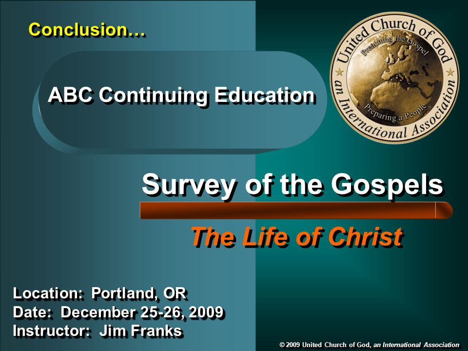 Survey of the Gospels The Life of Christ © 2009 United Church of God, an International Association ABC Continuing Education Location: Portland, OR Date: December 25-26, 2009 Instructor: Jim Franks Location: Portland, OR Date: December 25-26, 2009 Instructor: Jim Franks Conclusion…Conclusion…