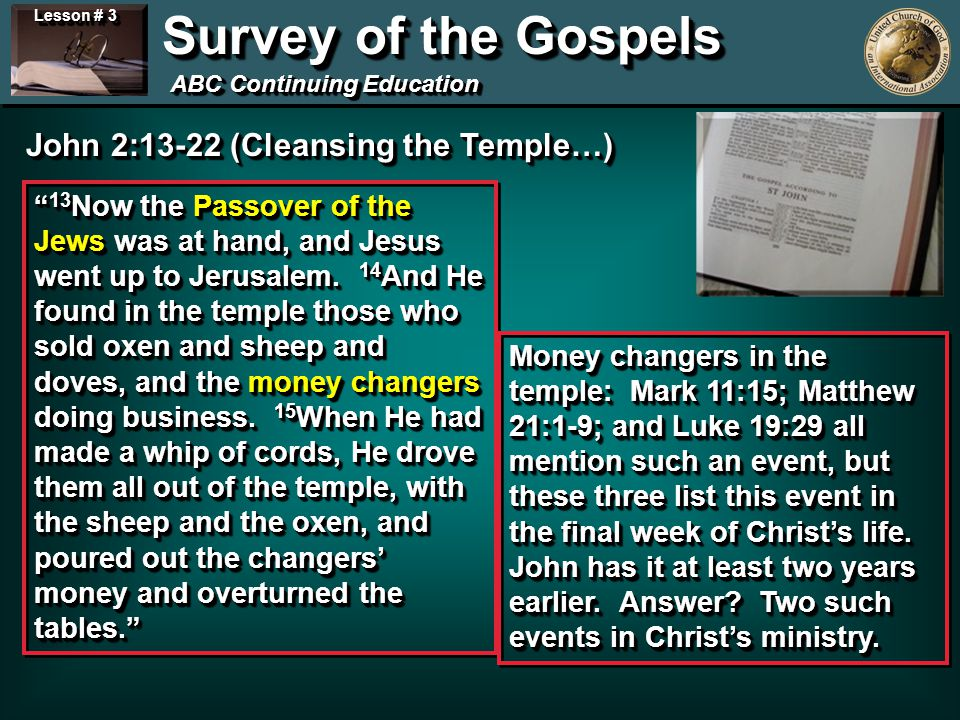 Lesson # 3 Survey of the Gospels ABC Continuing Education Length of Christs Ministry as Recorded by John… Begins Ministry – Fall of 27 AD, John 1 First Passover – Spring of 28 AD, John 2:13 Second Passover – Spring of 29 AD, John 5:1 Third Passover – Spring of 30 AD, John 6:4 Final Passover – Spring of 31 AD, John 12:1 3 ½ Year Ministry 6 Months 12 Months Galilean Ministry = 18 months