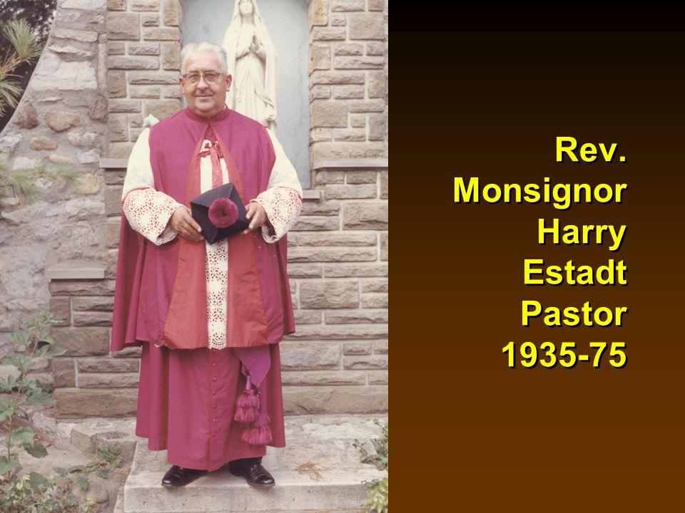 Rev. Monsignor Harry Estadt Pastor 1935-75