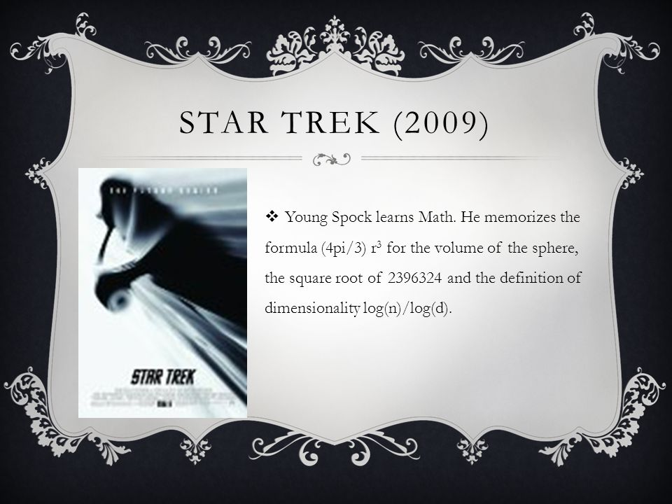 STAR TREK (2009) Young Spock learns Math. He memorizes the formula (4pi/3) r 3 for the volume of the sphere, the square root of 2396324 and the defini