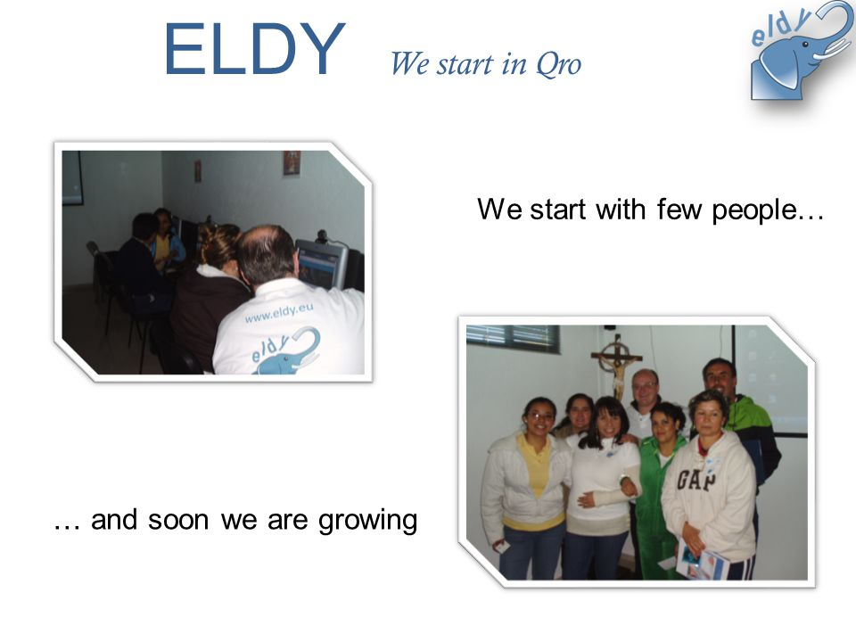 ELDY We start in Qro We start with few people… … and soon we are growing