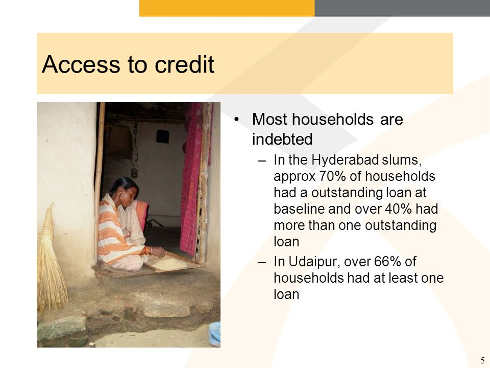 5 Access to credit Most households are indebted –In the Hyderabad slums, approx 70% of households had a outstanding loan at baseline and over 40% had more than one outstanding loan –In Udaipur, over 66% of households had at least one loan