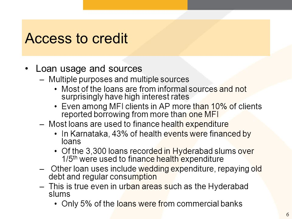 6 Access to credit Loan usage and sources –Multiple purposes and multiple sources Most of the loans are from informal sources and not surprisingly have high interest rates Even among MFI clients in AP more than 10% of clients reported borrowing from more than one MFI –Most loans are used to finance health expenditure In Karnataka, 43% of health events were financed by loans Of the 3,300 loans recorded in Hyderabad slums over 1/5 th were used to finance health expenditure – Other loan uses include wedding expenditure, repaying old debt and regular consumption –This is true even in urban areas such as the Hyderabad slums Only 5% of the loans were from commercial banks