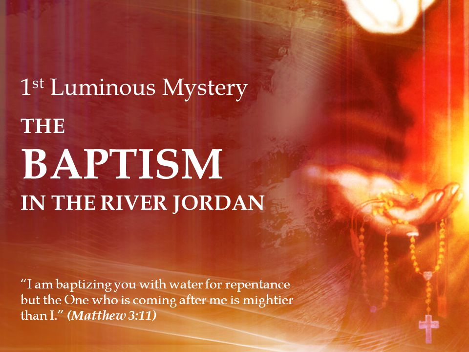 1 st Luminous Mystery THE BAPTISM IN THE RIVER JORDAN I am baptizing you with water for repentance but the One who is coming after me is mightier than I.