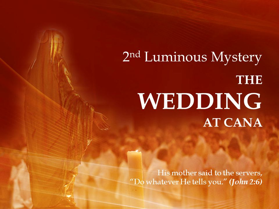 2 nd Luminous Mystery THE WEDDING AT CANA His mother said to the servers, Do whatever He tells you.