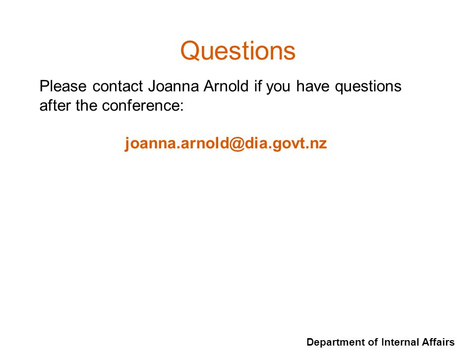 Department of Internal Affairs Questions Please contact Joanna Arnold if you have questions after the conference: joanna.arnold@dia.govt.nz