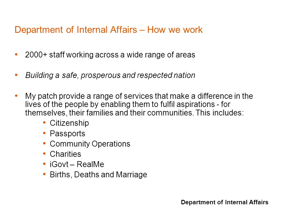 Department of Internal Affairs Department of Internal Affairs – How we work 2000+ staff working across a wide range of areas Building a safe, prospero