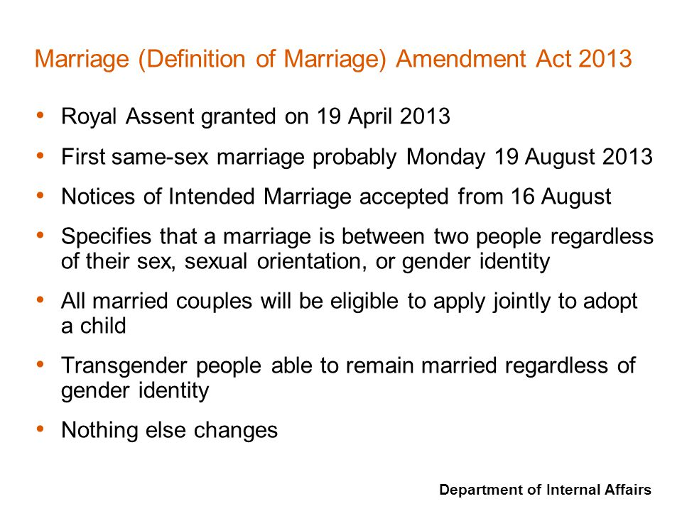 Department of Internal Affairs Marriage (Definition of Marriage) Amendment Act 2013 Royal Assent granted on 19 April 2013 First same-sex marriage prob