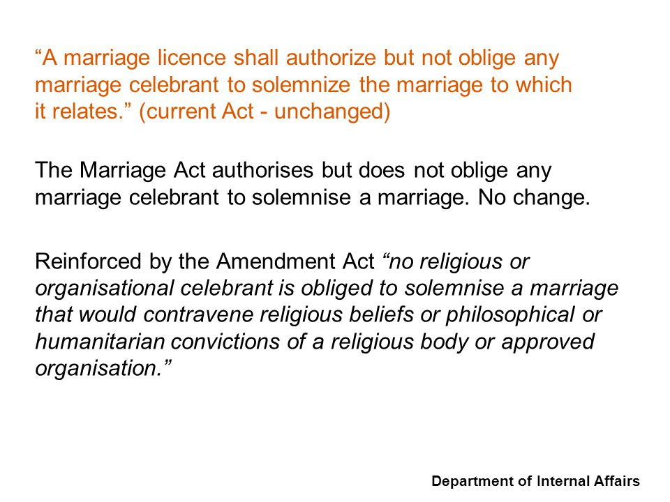 Department of Internal Affairs A marriage licence shall authorize but not oblige any marriage celebrant to solemnize the marriage to which it relates.