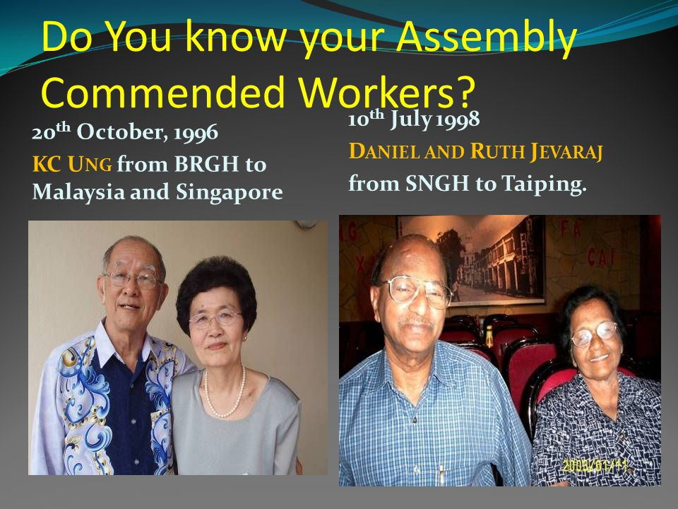 Do You know your Assembly Commended Workers? 20 th October, 1996 KC U NG from BRGH to Malaysia and Singapore 10 th July 1998 D ANIEL AND R UTH J EVARA