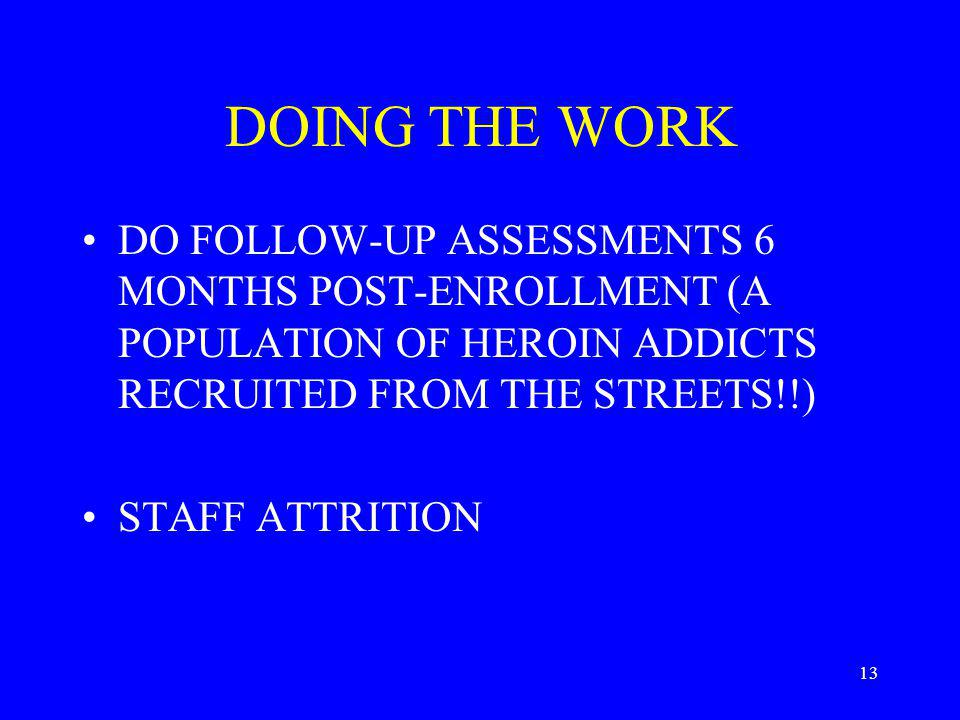13 DOING THE WORK DO FOLLOW-UP ASSESSMENTS 6 MONTHS POST-ENROLLMENT (A POPULATION OF HEROIN ADDICTS RECRUITED FROM THE STREETS!!) STAFF ATTRITION