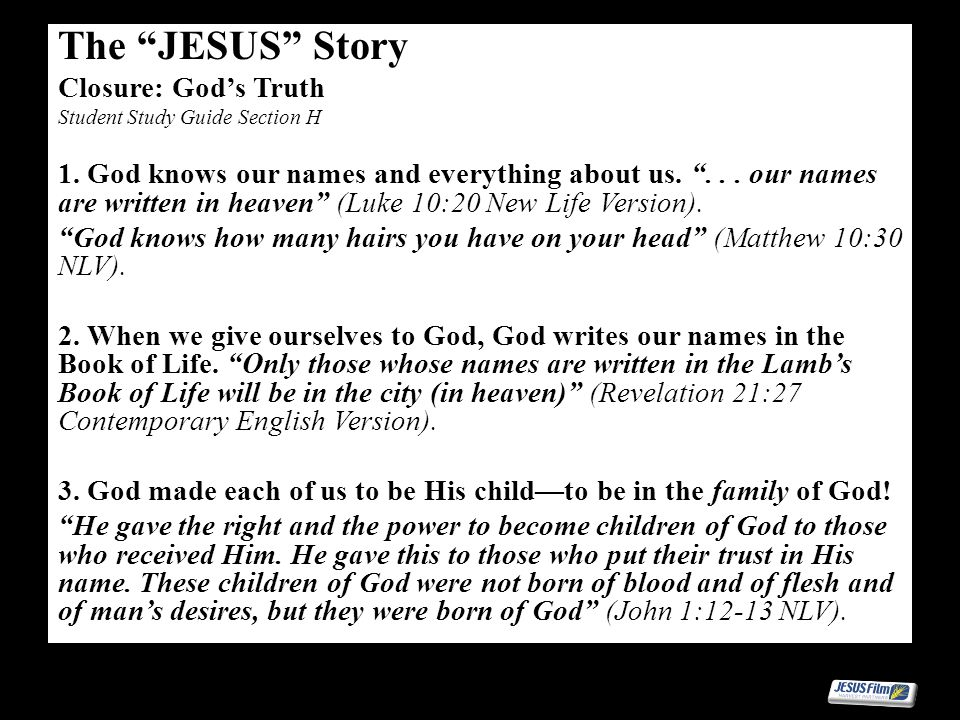 The JESUS Story Closure: Gods Truth Student Study Guide Section H 1. God knows our names and everything about us.... our names are written in heaven (