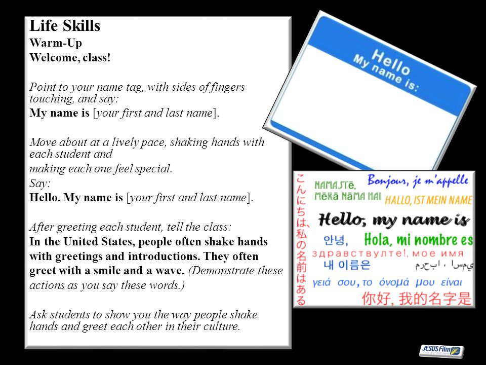 Life Skills Warm-Up Welcome, class! Point to your name tag, with sides of fingers touching, and say: My name is [your first and last name]. Move about