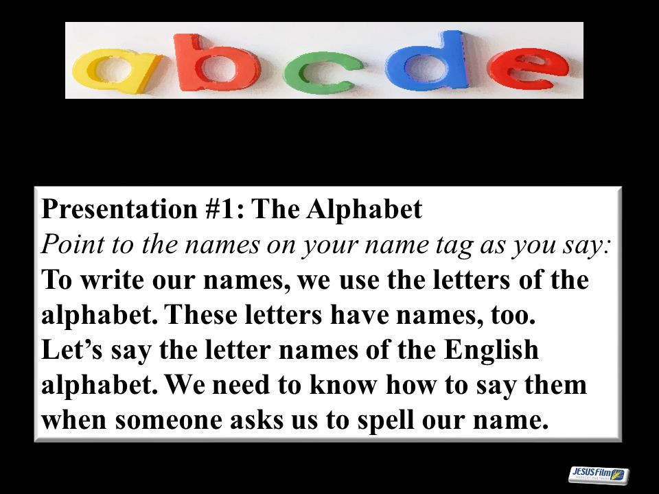 Presentation #1: The Alphabet Point to the names on your name tag as you say: To write our names, we use the letters of the alphabet. These letters ha