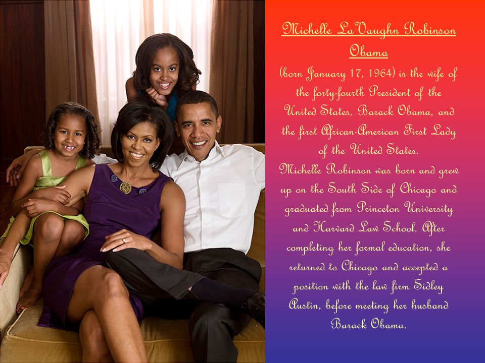 Michelle LaVaughn Robinson Obama (born January 17, 1964) is the wife of the forty-fourth President of the United States, Barack Obama, and the first African-American First Lady of the United States.