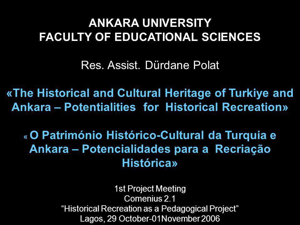 ANKARA UNIVERSITY FACULTY OF EDUCATIONAL SCIENCES Res. Assist. Dürdane Polat «The Historical and Cultural Heritage of Turkiye and Ankara – Potentialit
