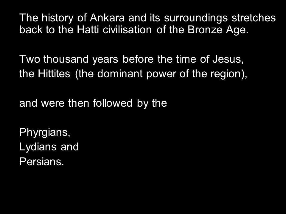The history of Ankara and its surroundings stretches back to the Hatti civilisation of the Bronze Age.