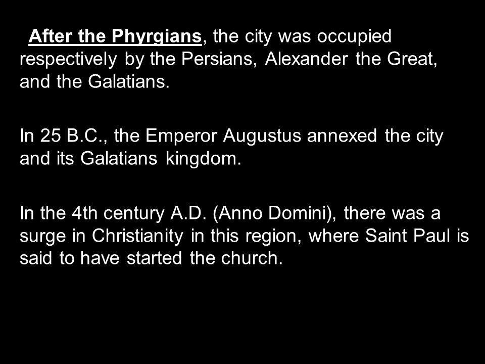 After the Phyrgians, the city was occupied respectively by the Persians, Alexander the Great, and the Galatians.