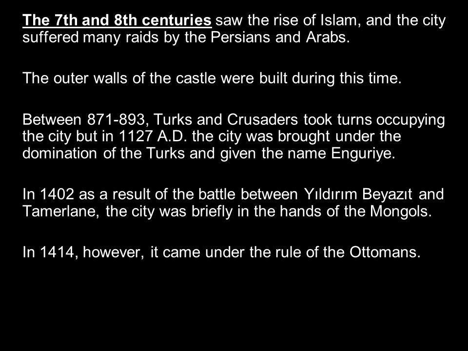 The 7th and 8th centuries saw the rise of Islam, and the city suffered many raids by the Persians and Arabs.