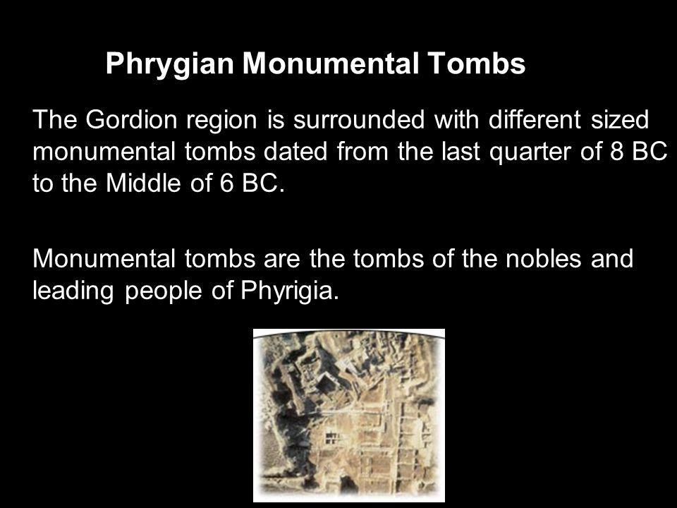 Phrygian Monumental Tombs The Gordion region is surrounded with different sized monumental tombs dated from the last quarter of 8 BC to the Middle of 6 BC.