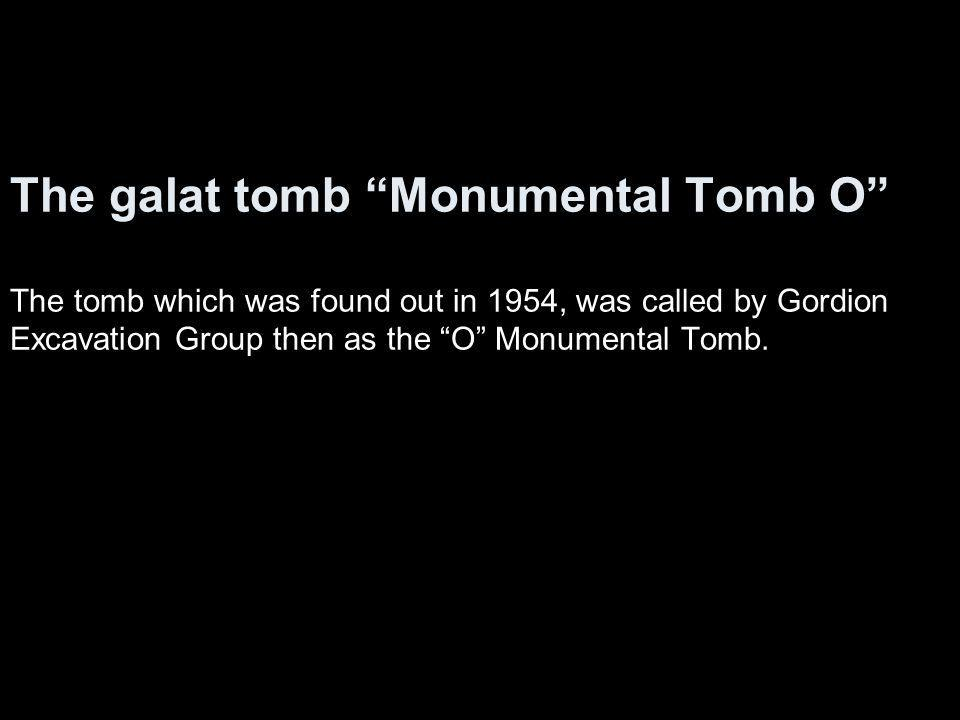 The galat tomb Monumental Tomb O The tomb which was found out in 1954, was called by Gordion Excavation Group then as the O Monumental Tomb.