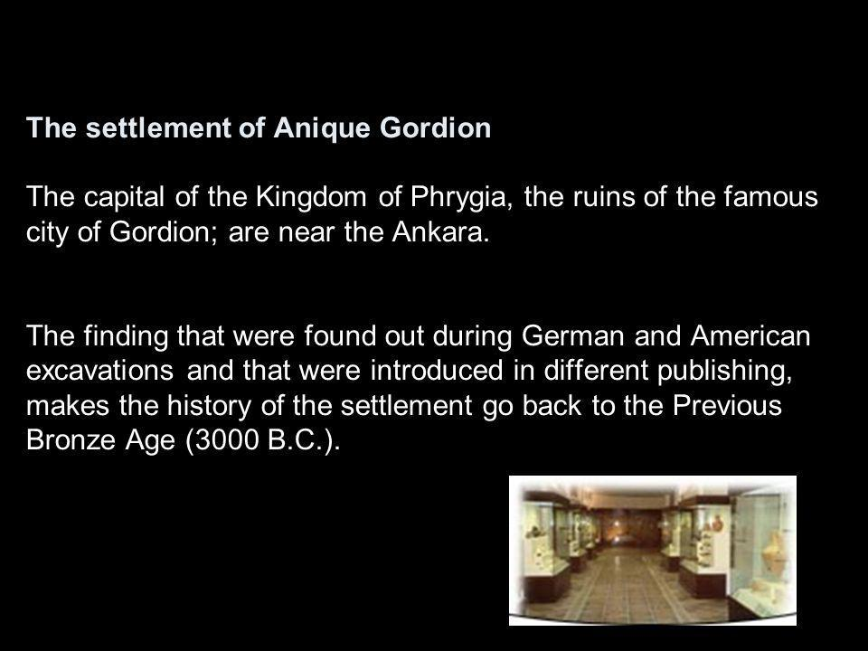 The settlement of Anique Gordion The capital of the Kingdom of Phrygia, the ruins of the famous city of Gordion; are near the Ankara.