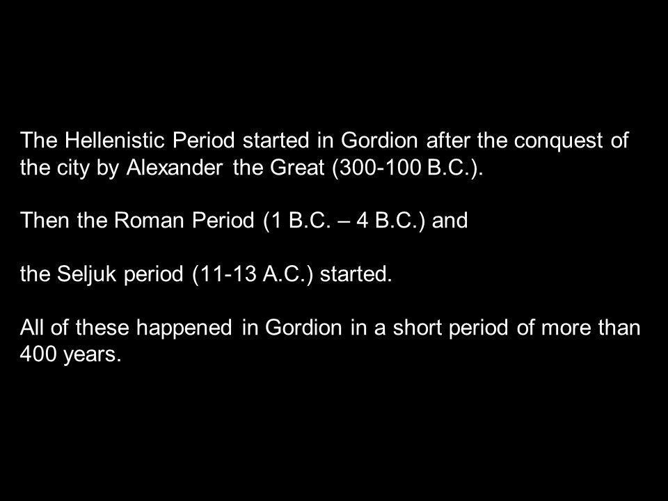 The Hellenistic Period started in Gordion after the conquest of the city by Alexander the Great (300-100 B.C.).