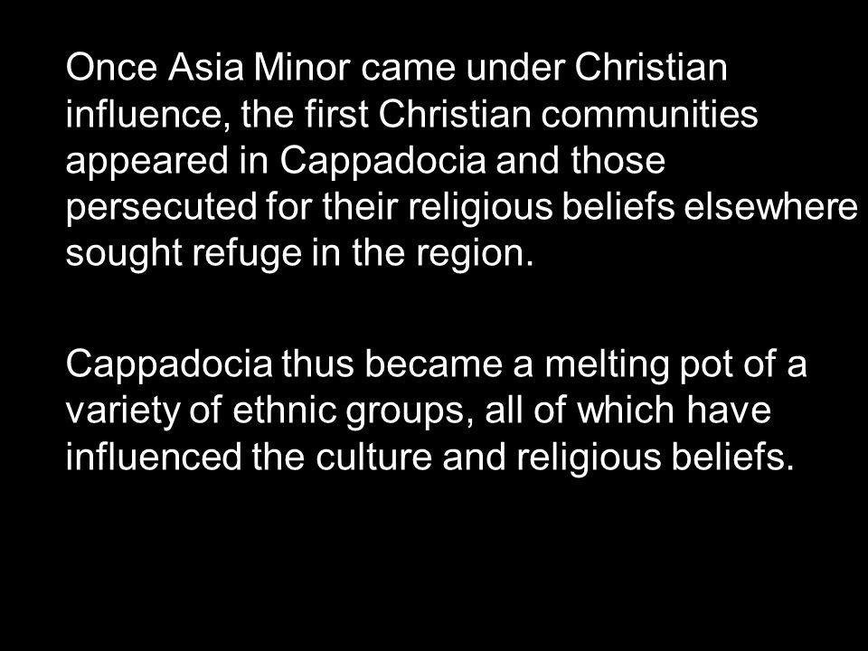 Once Asia Minor came under Christian influence, the first Christian communities appeared in Cappadocia and those persecuted for their religious beliefs elsewhere sought refuge in the region.