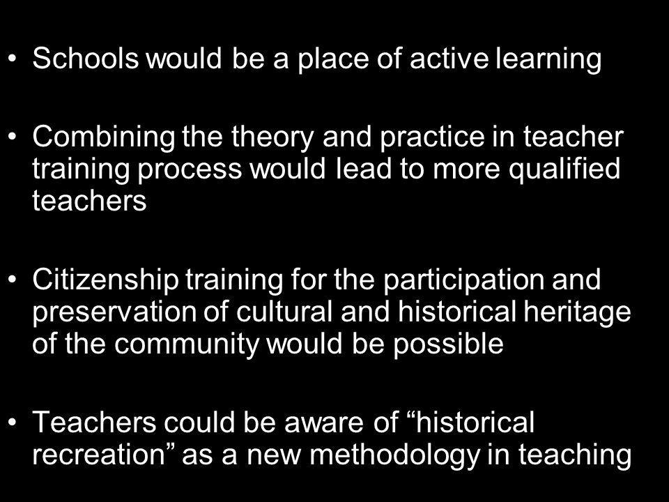 Schools would be a place of active learning Combining the theory and practice in teacher training process would lead to more qualified teachers Citizenship training for the participation and preservation of cultural and historical heritage of the community would be possible Teachers could be aware of historical recreation as a new methodology in teaching
