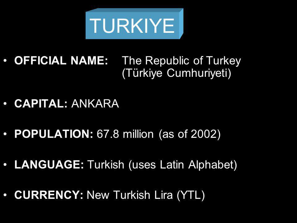 TURKIYE OFFICIAL NAME: The Republic of Turkey (Türkiye Cumhuriyeti) CAPITAL: ANKARA POPULATION: 67.8 million (as of 2002) LANGUAGE: Turkish (uses Lati