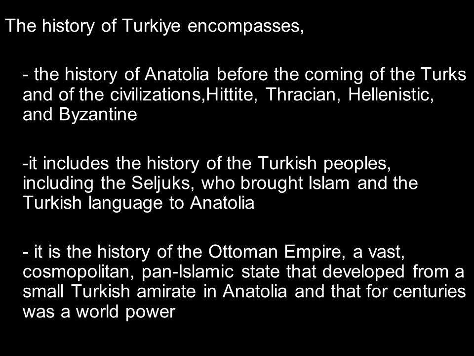 The history of Turkiye encompasses, - the history of Anatolia before the coming of the Turks and of the civilizations,Hittite, Thracian, Hellenistic, and Byzantine -it includes the history of the Turkish peoples, including the Seljuks, who brought Islam and the Turkish language to Anatolia - it is the history of the Ottoman Empire, a vast, cosmopolitan, pan-Islamic state that developed from a small Turkish amirate in Anatolia and that for centuries was a world power