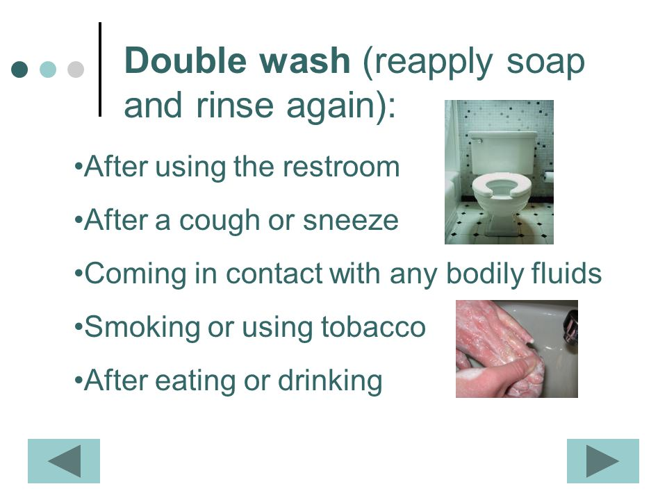 Double wash (reapply soap and rinse again): After using the restroom After a cough or sneeze Coming in contact with any bodily fluids Smoking or using