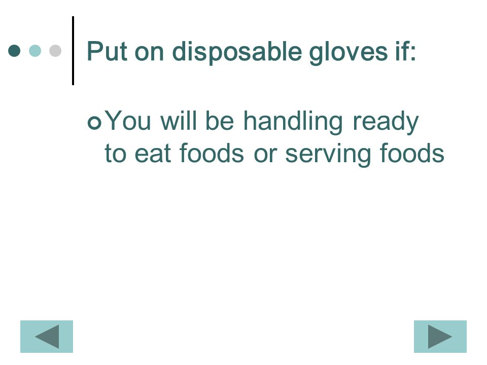 Put on disposable gloves if: You will be handling ready to eat foods or serving foods