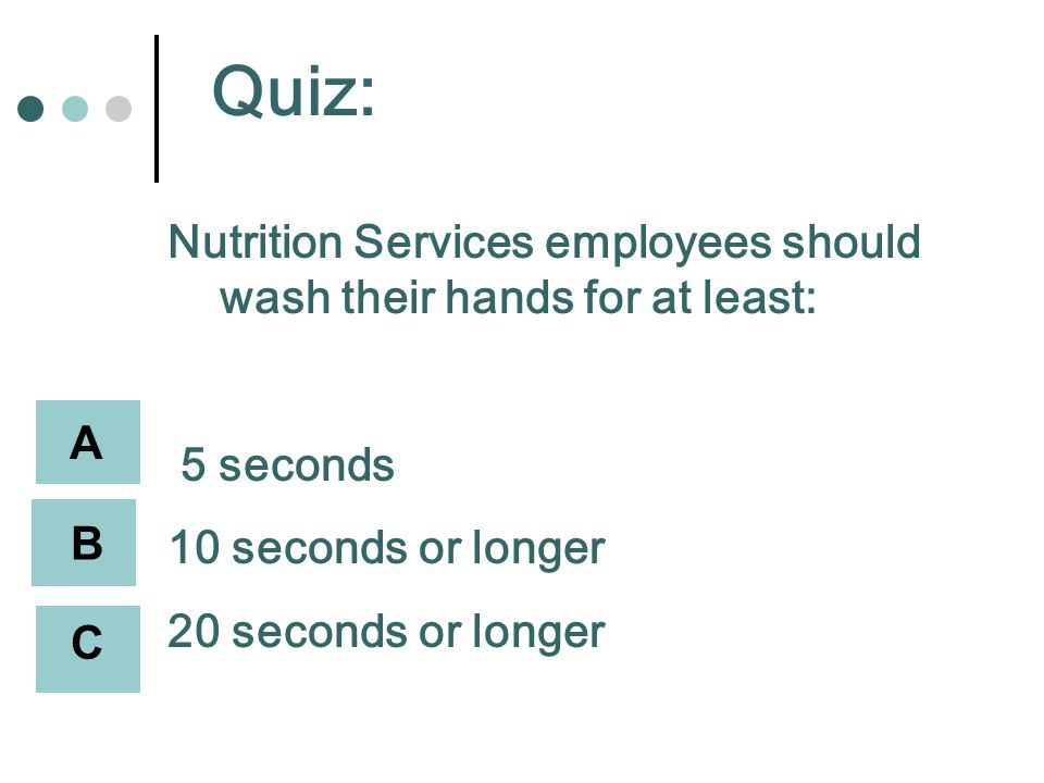 Quiz: Nutrition Services employees should wash their hands for at least: 5 seconds 10 seconds or longer 20 seconds or longer A B C