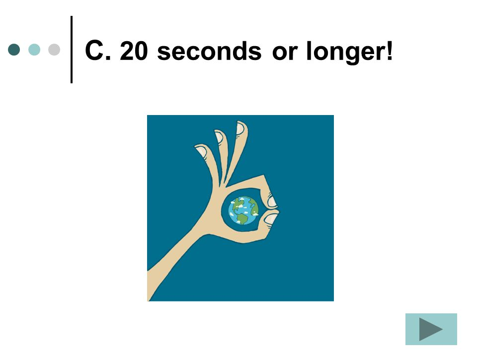 C. 20 seconds or longer!