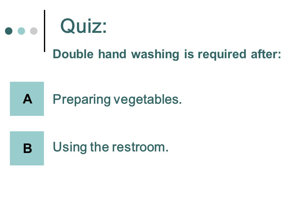 Quiz: Double hand washing is required after: Preparing vegetables. Using the restroom. A B