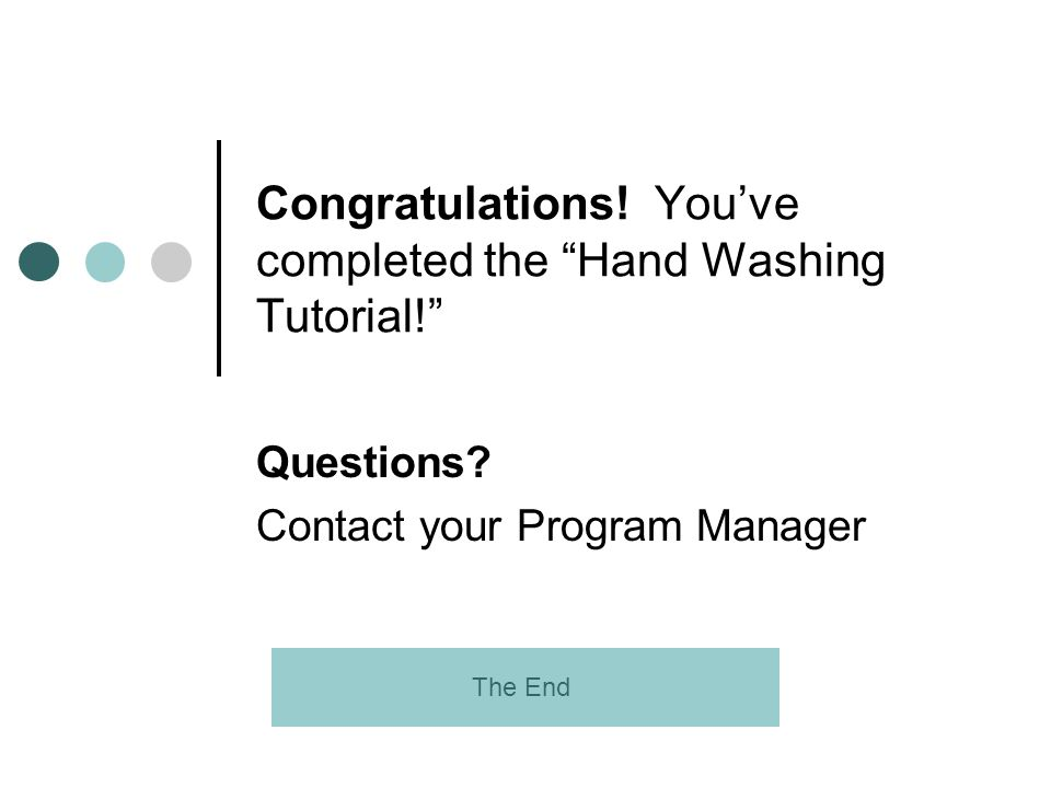 Congratulations! Youve completed the Hand Washing Tutorial! Questions? Contact your Program Manager The End