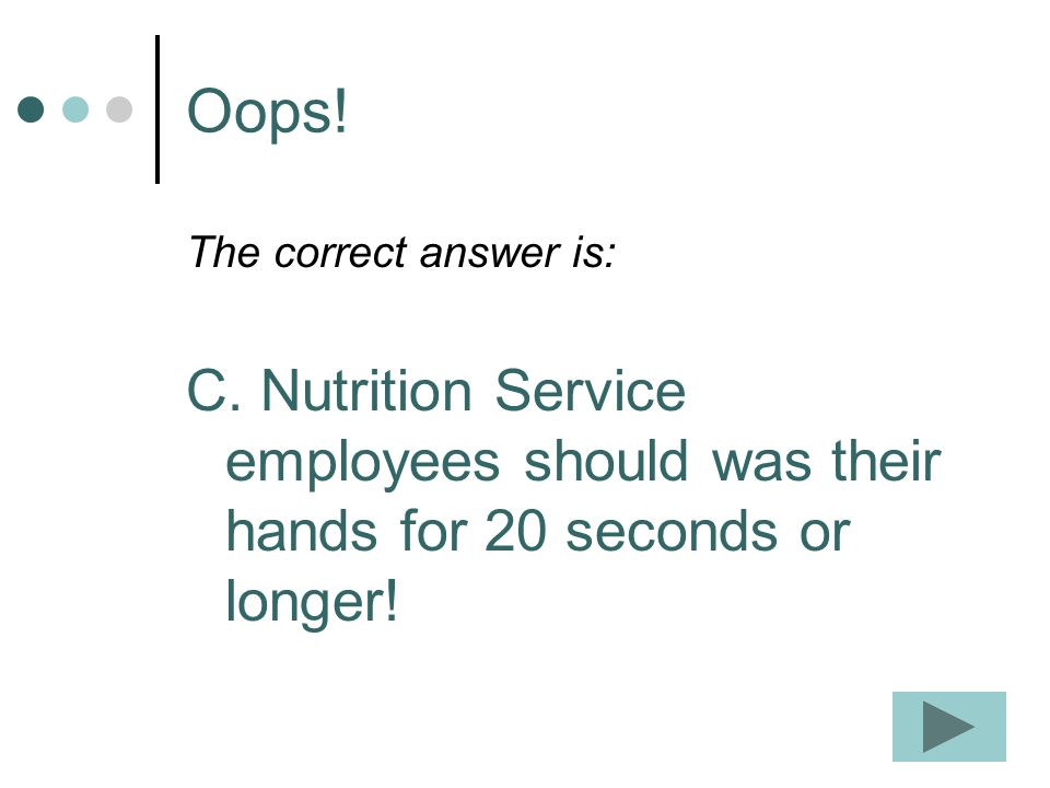 Oops! The correct answer is: C. Nutrition Service employees should was their hands for 20 seconds or longer!
