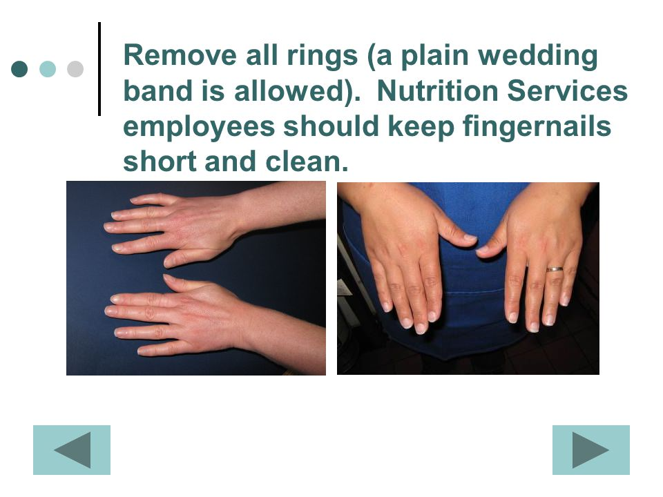 Remove all rings (a plain wedding band is allowed). Nutrition Services employees should keep fingernails short and clean.