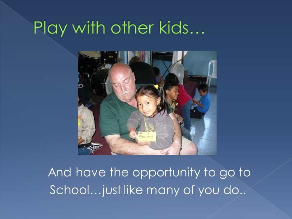 And have the opportunity to go to School…just like many of you do..